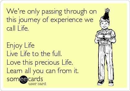 We're only passing through on this journey of experience we call Life.  Enjoy Life Live Life to the full. Love this precious Life. Learn all you can from it.