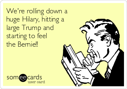We're rolling down a huge Hilary, hitting a large Trump and starting to feel the Bernie!!