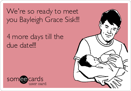We're so ready to meet you Bayleigh Grace Sisk!!!  4 more days till the due date!!!