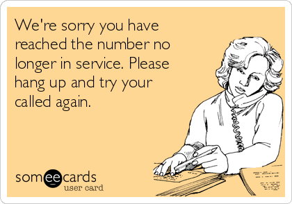 We're sorry you have reached the number no longer in service. Please hang up and try your called again.