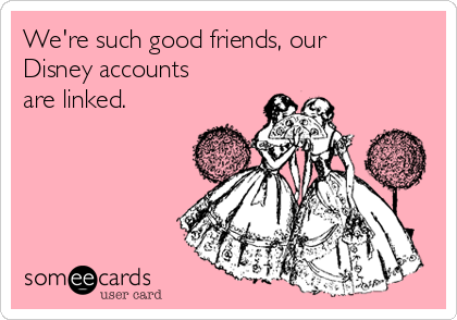 We're such good friends, our Disney accounts are linked.