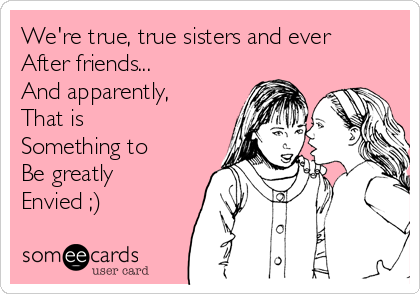 We're true, true sisters and ever After friends...  And apparently, That is Something to Be greatly Envied ;)