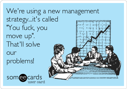 "We're using a new management strategy...it's called ""You fuck, you move up"". That'll solve our problems!"