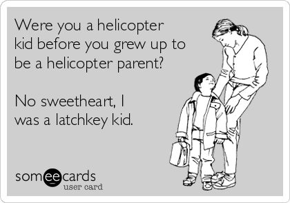 Were you a helicopter kid before you grew up to be a helicopter parent?  No sweetheart, I was a latchkey kid.