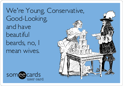 We're Young, Conservative, Good-Looking, and have beautiful beards, no, I mean wives.