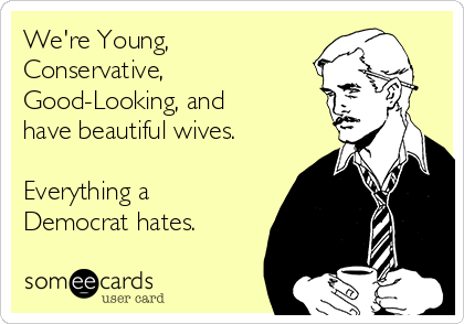 We're Young, Conservative, Good-Looking, and have beautiful wives.   Everything a Democrat hates.