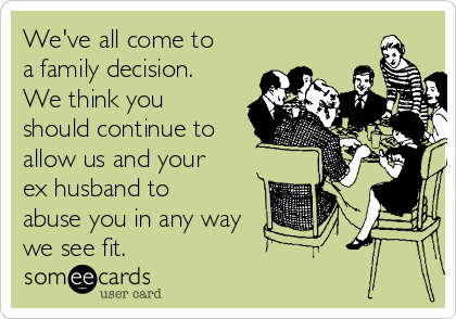 We've all come to a family decision. We think you should continue to allow us and your ex husband to abuse you in any way we see fit.