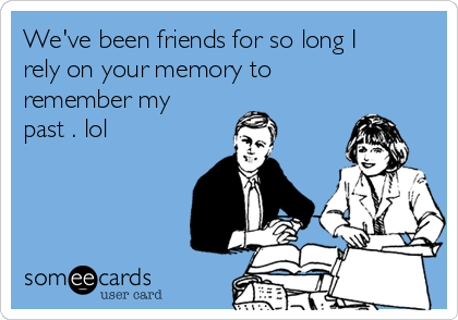 We've been friends for so long I rely on your memory to remember my past . lol