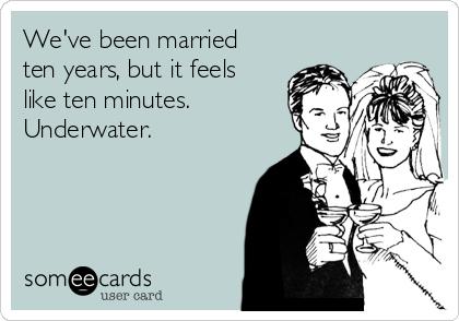 We've been married ten years, but it feels like ten minutes. Underwater.