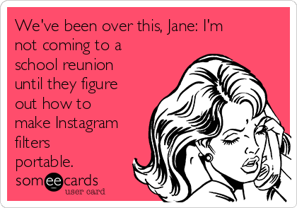 We've been over this, Jane: I'm not coming to a school reunion until they figure out how to make Instagram filters portable.
