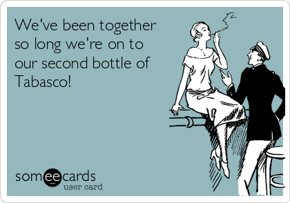 We've been together so long we're on to our second bottle of Tabasco!