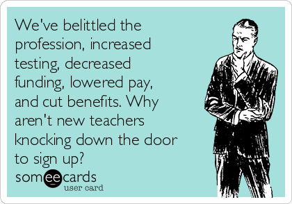 We've belittled the profession, increased testing, decreased funding, lowered pay, and cut benefits. Why aren't new teachers knocking down the door to sign up?