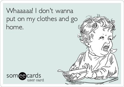 Whaaaaa! I don't wanna put on my clothes and go home.