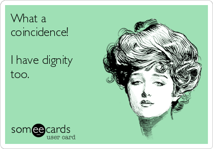 What a coincidence!  I have dignity too.