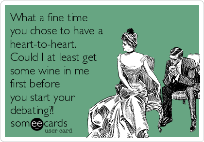 What a fine time you chose to have a heart-to-heart. Could I at least get some wine in me first before you start your debating?!