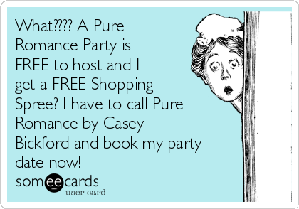 What???? A Pure Romance Party is FREE to host and I get a FREE Shopping Spree? I have to call Pure Romance by Casey Bickford and book my party date now!