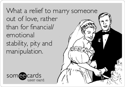 What a relief to marry someone out of love, rather than for financial/ emotional stability, pity and manipulation.