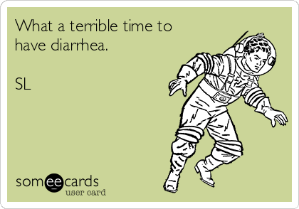 What a terrible time to have diarrhea.  SL