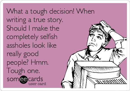 What a tough decision! When writing a true story. Should I make the completely selfish assholes look like really good people? Hmm. Tough one.
