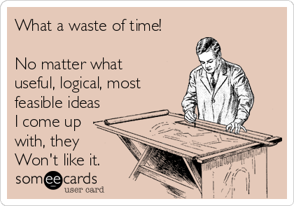 What a waste of time!  No matter what useful, logical, most feasible ideas I come up with, they Won't like it.
