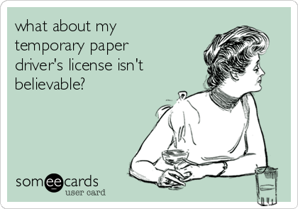 what about my temporary paper driver's license isn't believable?