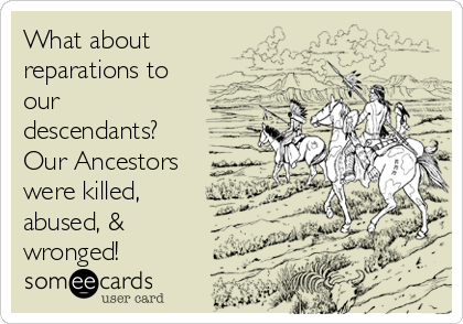 What about reparations to our descendants? Our Ancestors were killed, abused, & wronged!