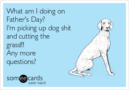 What am I doing on Father's Day? I'm picking up dog shit and cutting the grass!!! Any more questions?