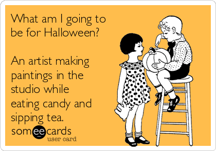 What am I going to be for Halloween?  An artist making paintings in the studio while eating candy and sipping tea.