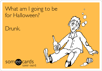 What am I going to be for Halloween?   Drunk.