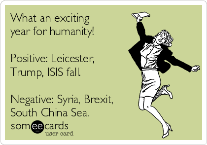 What an exciting  year for humanity!  Positive: Leicester, Trump, ISIS fall.  Negative: Syria, Brexit, South China Sea.