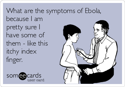 What are the symptoms of Ebola, because I am pretty sure I have some of them - like this itchy index finger.