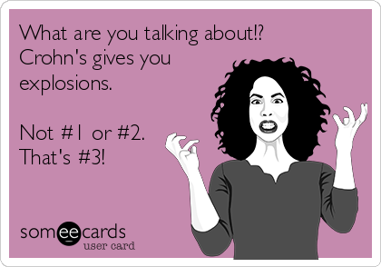 What are you talking about!? Crohn's gives you explosions.   Not #1 or #2. That's #3!