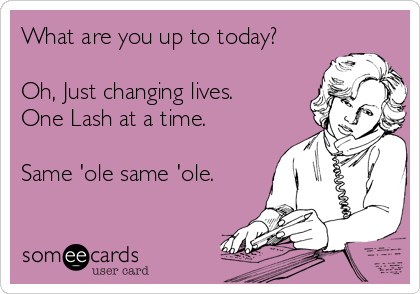 What are you up to today?  Oh, Just changing lives. One Lash at a time.  Same 'ole same 'ole.