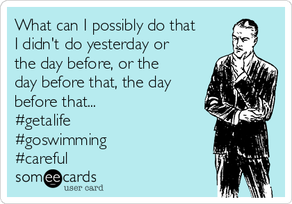 What can I possibly do that I didn't do yesterday or the day before, or the day before that, the day before that... #getalife  #goswimming #careful