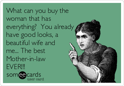 What can you buy the woman that has everything?  You already have good looks, a beautiful wife and me... The best Mother-in-law EVER!!!