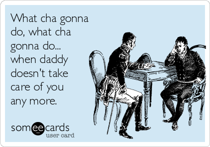 What cha gonna do, what cha gonna do... when daddy doesn't take care of you any more.