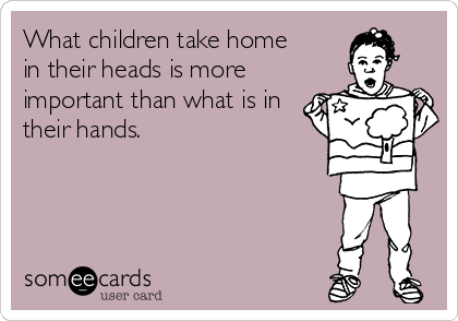 What children take home in their heads is more important than what is in their hands.