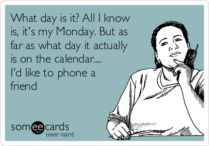 What day is it? All I know is, it's my Monday. But as far as what day it actually is on the calendar.... I'd like to phone a friend