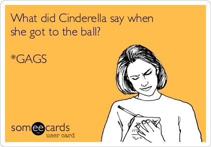 What did Cinderella say when she got to the ball?  *GAGS