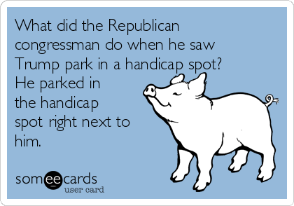 What did the Republican congressman do when he saw Trump park in a handicap spot? He parked in the handicap spot right next to him.