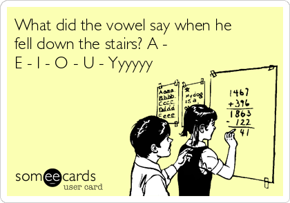 What did the vowel say when he fell down the stairs? A - E - I - O - U - Yyyyyy