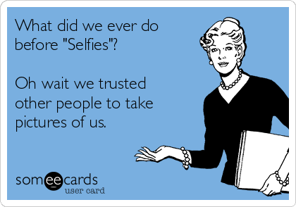 "What did we ever do before ""Selfies""?  Oh wait we trusted other people to take pictures of us."