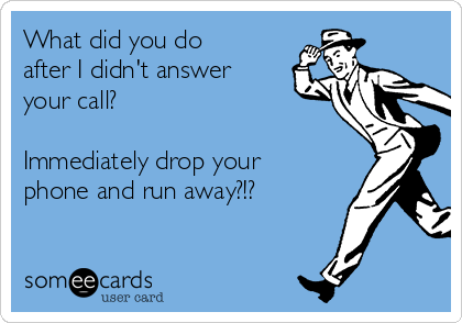 What Did You Do After I Didn T Answer Your Call Immediately Drop Your Phone And Run Away Reminders Ecard