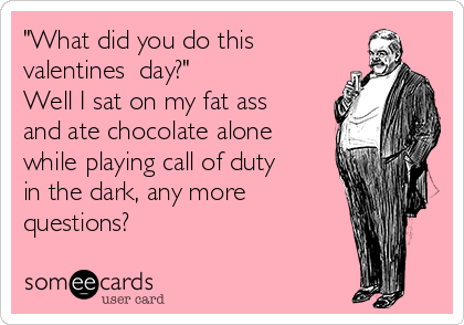 """""""What did you do this valentines  day?"""" Well I sat on my fat ass and ate chocolate alone while playing call of duty in the dark, any more questions?"""