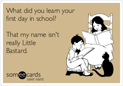 What did you learn your first day in school?  That my name isn't really Little Bastard.