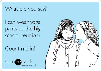 What did you say?  I can wear yoga pants to the high school reunion?  Count me in!