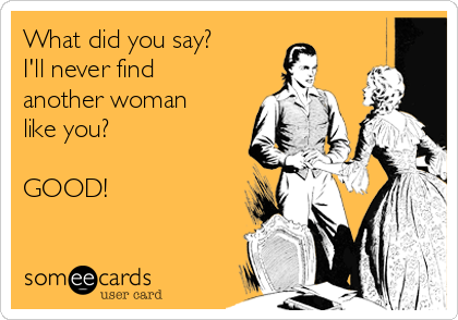 What did you say? I'll never find another woman like you?  GOOD!