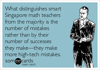 What distinguishes smart Singapore math teachers from the majority is the number of mistakes rather than by their number of successes they make—they make more high-tech mistakes.