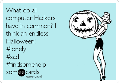 What do all computer Hackers have in common? I think an endless Halloween! #lonely #sad  #findsomehelp