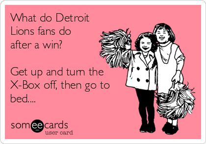 What do Detroit Lions fans do after a win?  Get up and turn the X-Box off, then go to bed....